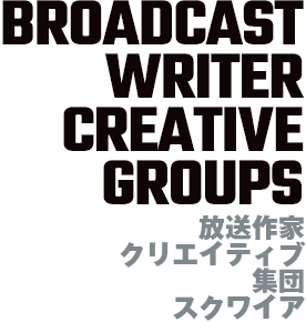 BROADCAST WRITER CREATIVE GROUPS 放送作家クリエイティブ集団スクワイア